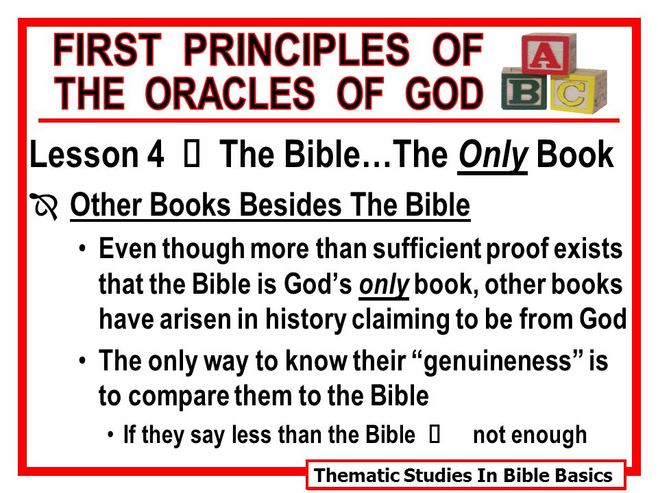 Thematic Studies In Bible Basics Lesson 4 Ù The Bible…The Only Book Î Other Books Besides The Bible Even though more than sufficient proof exists that the Bible is God's only book, other books have arisen in history claiming to be from God The only way to know their genuineness is to compare them to the Bible If they say less than the Bible Ù not enough