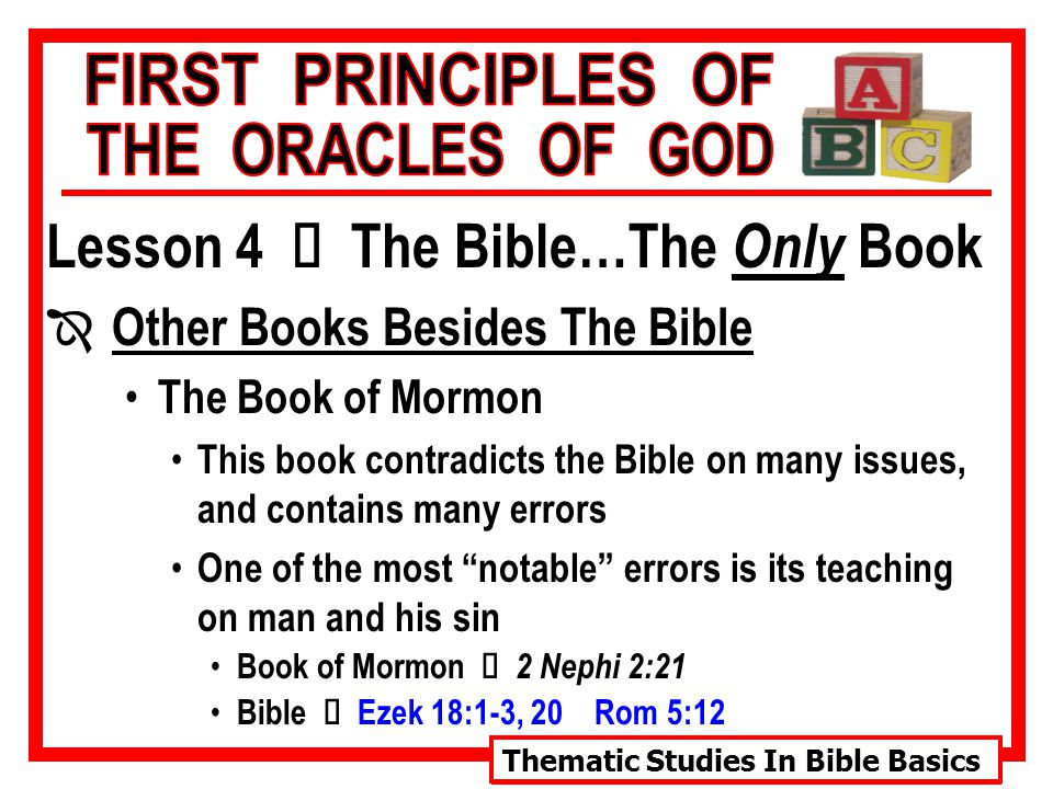 Thematic Studies In Bible Basics Lesson 4 Ù The Bible…The Only Book Î Other Books Besides The Bible The Book of Mormon This book contradicts the Bible on many issues, and contains many errors One of the most notable errors is its teaching on man and his sin Book of Mormon Ù 2 Nephi 2:21 Bible Ù Ezek 18:1-3, 20 Rom 5:12