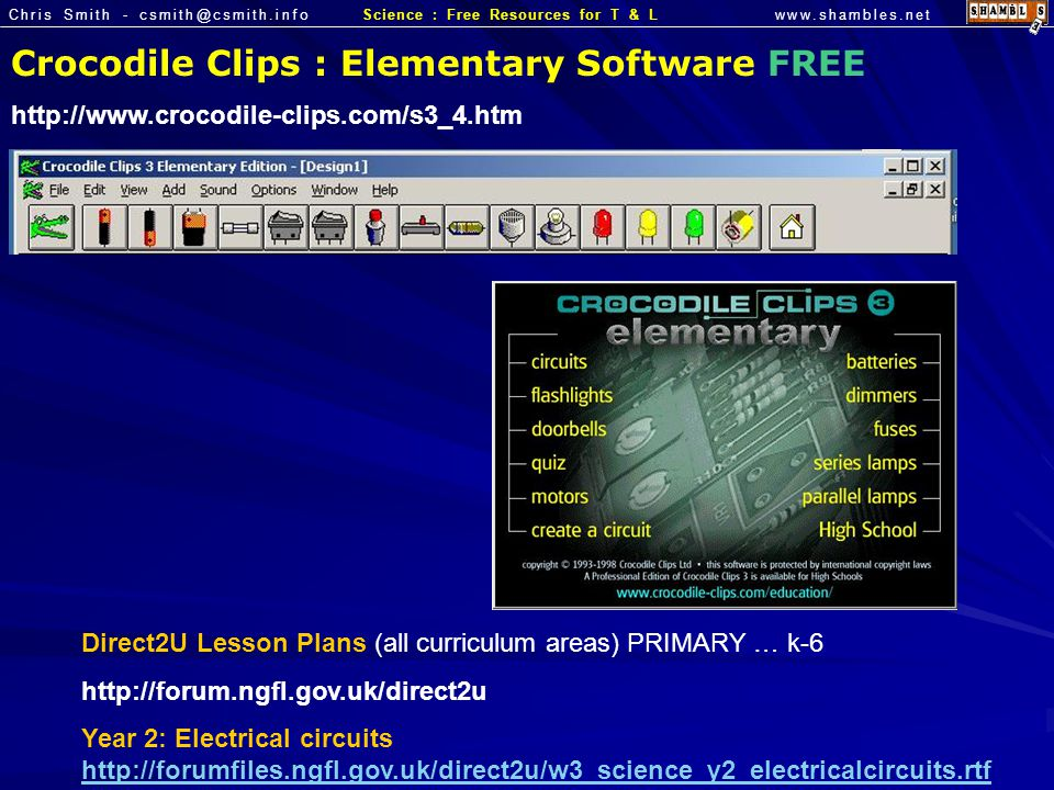 Chris Smith - csmith@csmith.infowww.shambles.netScience : Free Resources for T & L Crocodile Clips : Elementary Software FREE http://www.crocodile-clips.com/s3_4.htm Direct2U Lesson Plans (all curriculum areas) PRIMARY … k-6 http://forum.ngfl.gov.uk/direct2u Year 2: Electrical circuits http://forumfiles.ngfl.gov.uk/direct2u/w3_science_y2_electricalcircuits.rtf http://forumfiles.ngfl.gov.uk/direct2u/w3_science_y2_electricalcircuits.rtf