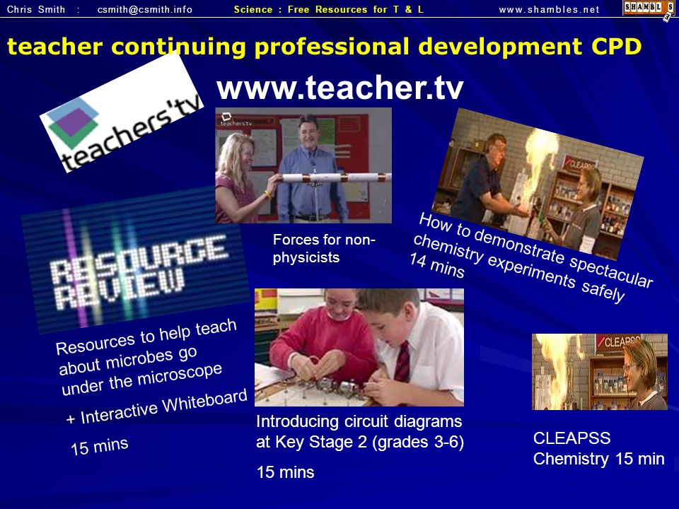 Chris Smith : csmith@csmith.infowww.shambles.netScience : Free Resources for T & L How to demonstrate spectacular chemistry experiments safely 14 mins Resources to help teach about microbes go under the microscope + Interactive Whiteboard 15 mins teacher continuing professional development CPD Introducing circuit diagrams at Key Stage 2 (grades 3-6) 15 mins www.teacher.tv CLEAPSS Chemistry 15 min Forces for non- physicists