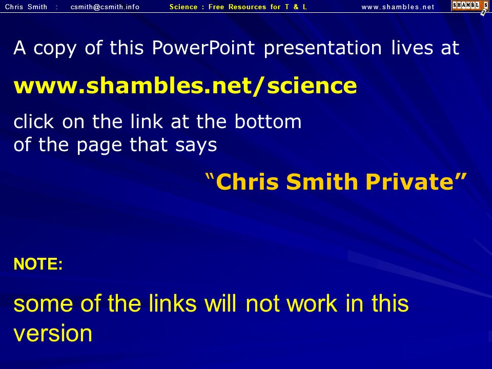 Chris Smith : csmith@csmith.infowww.shambles.netScience : Free Resources for T & L A copy of this PowerPoint presentation lives at www.shambles.net/sc