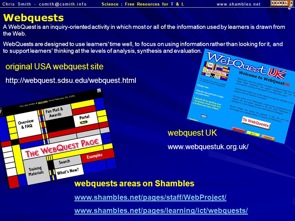 Chris Smith - csmith@csmith.infowww.shambles.netScience : Free Resources for T & L Webquests A WebQuest is an inquiry-oriented activity in which most or all of the information used by learners is drawn from the Web.