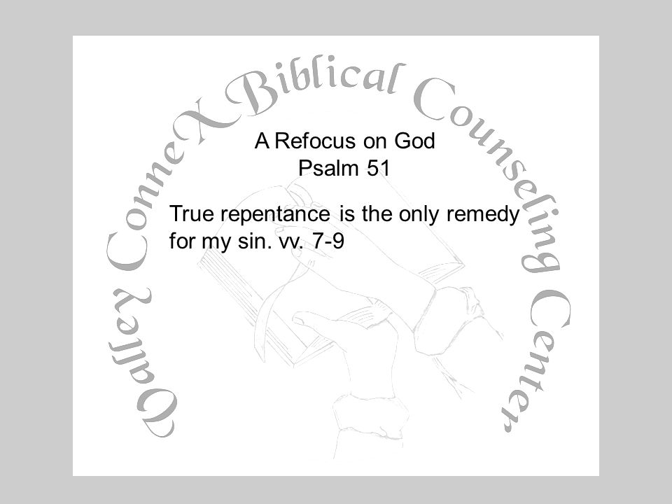 A Refocus on God Psalm 51 True repentance is the only remedy for my sin. vv. 7-9