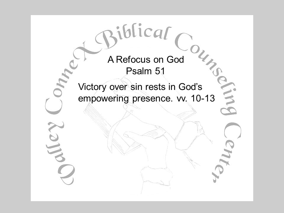 A Refocus on God Psalm 51 Victory over sin rests in God's empowering presence. vv. 10-13