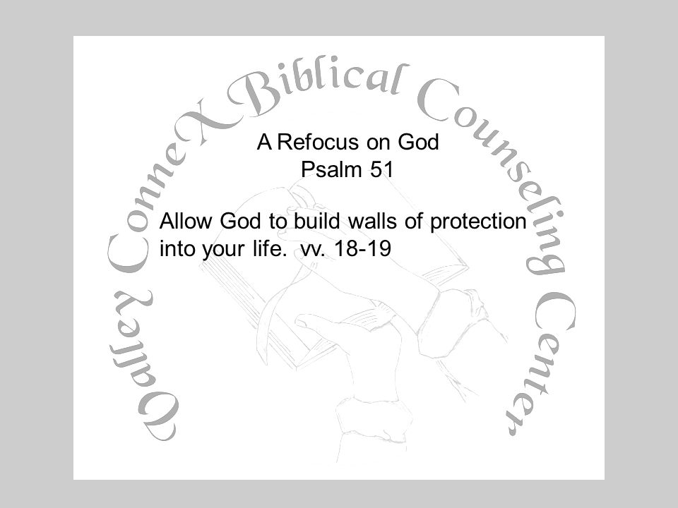 A Refocus on God Psalm 51 Allow God to build walls of protection into your life. vv. 18-19