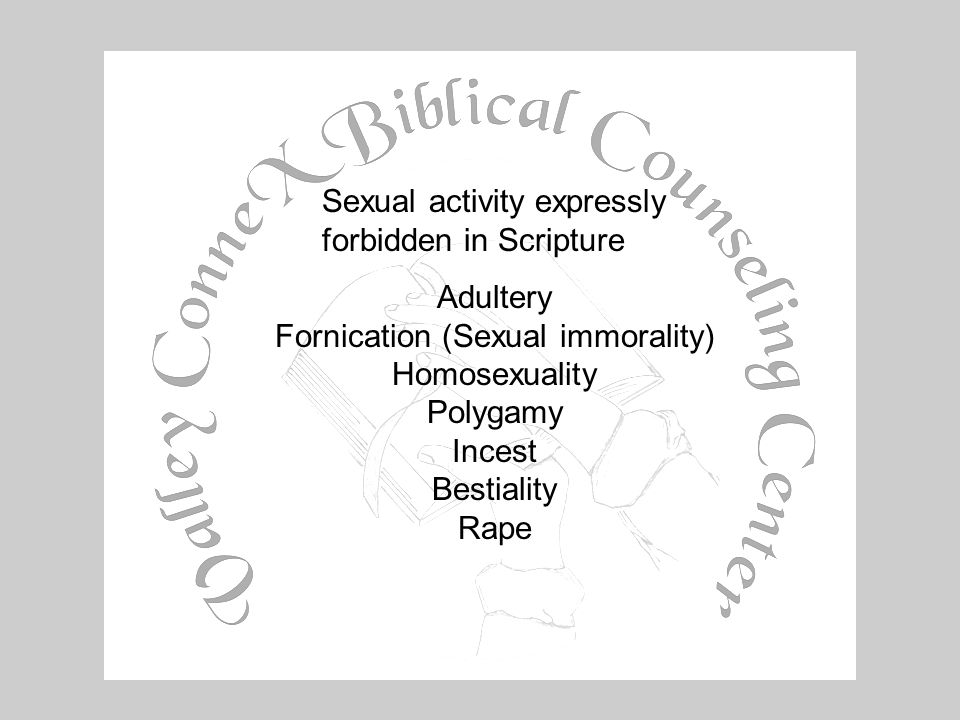 Sexual activity expressly forbidden in Scripture Adultery Fornication (Sexual immorality) HomosexualityPolygamyIncestBestialityRape
