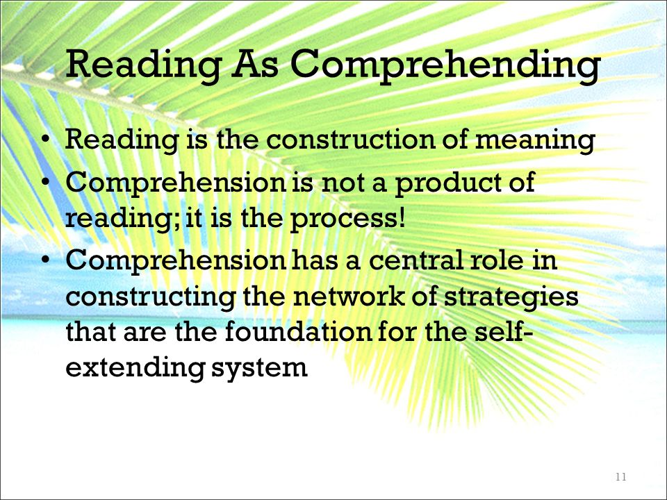Reading As Comprehending Reading is the construction of meaning Comprehension is not a product of reading; it is the process! Comprehension has a cent