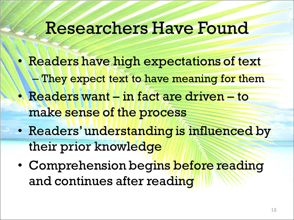 Researchers Have Found Readers have high expectations of text – They expect text to have meaning for them Readers want – in fact are driven – to make