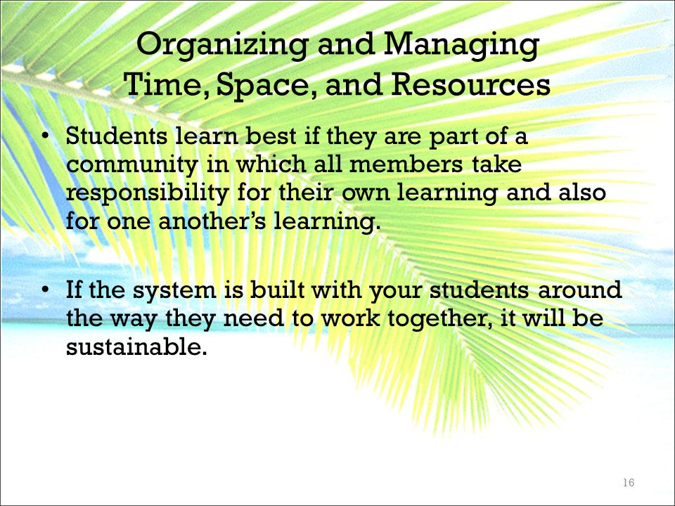 Organizing and Managing Time, Space, and Resources Students learn best if they are part of a community in which all members take responsibility for th
