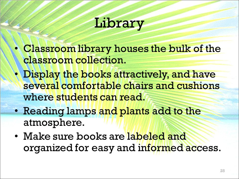 Library Classroom library houses the bulk of the classroom collection. Display the books attractively, and have several comfortable chairs and cushion