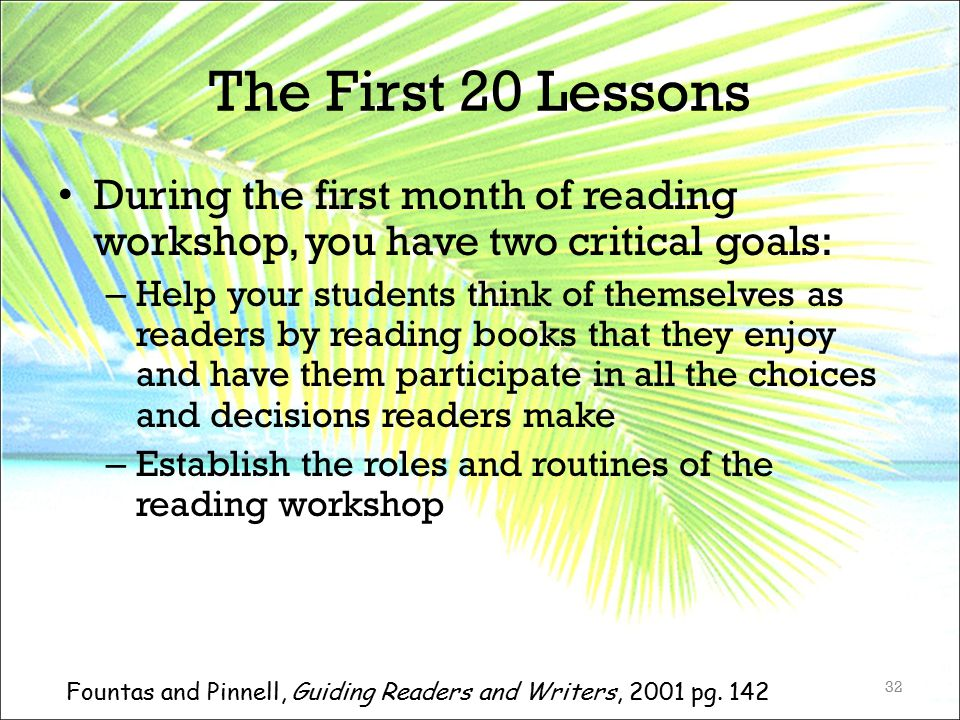 The First 20 Lessons During the first month of reading workshop, you have two critical goals: – Help your students think of themselves as readers by r