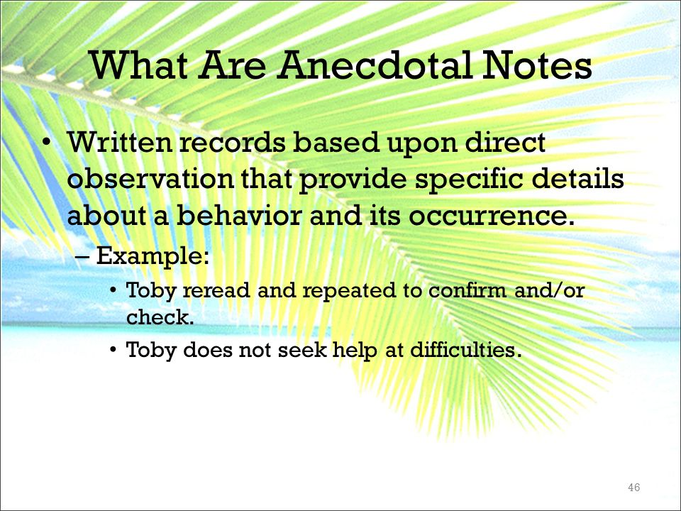 What Are Anecdotal Notes Written records based upon direct observation that provide specific details about a behavior and its occurrence. – Example: T
