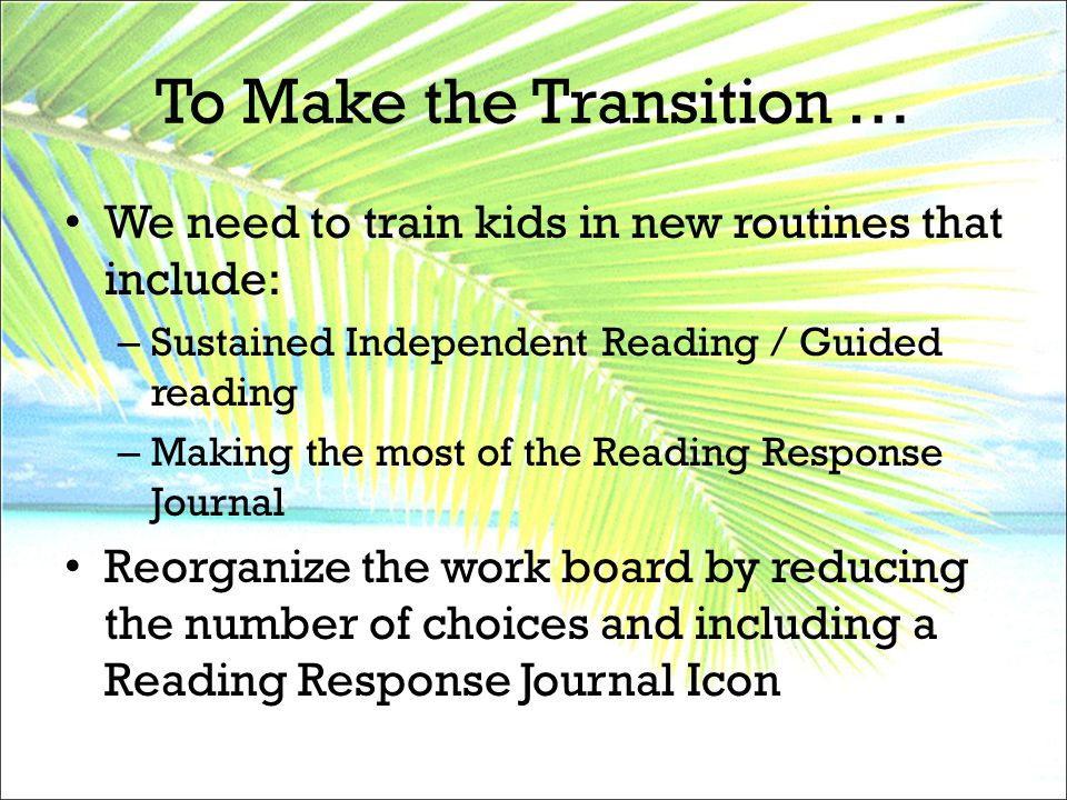 To Make the Transition … We need to train kids in new routines that include: – Sustained Independent Reading / Guided reading – Making the most of the