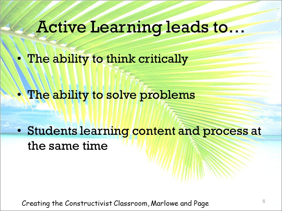 Active Learning leads to… The ability to think critically The ability to solve problems Students learning content and process at the same time 5 Creat
