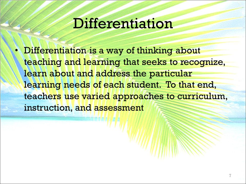 Differentiation Differentiation is a way of thinking about teaching and learning that seeks to recognize, learn about and address the particular learn