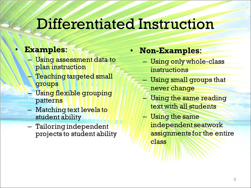 Differentiated Instruction Examples: – Using assessment data to plan instruction – Teaching targeted small groups – Using flexible grouping patterns –