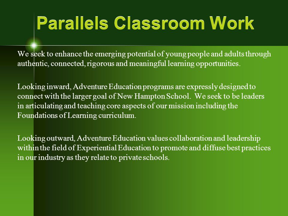 Parallels Classroom Work We seek to enhance the emerging potential of young people and adults through authentic, connected, rigorous and meaningful learning opportunities.