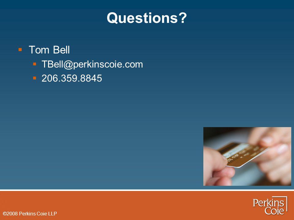 ©2008 Perkins Coie LLP Questions  Tom Bell  TBell@perkinscoie.com  206.359.8845