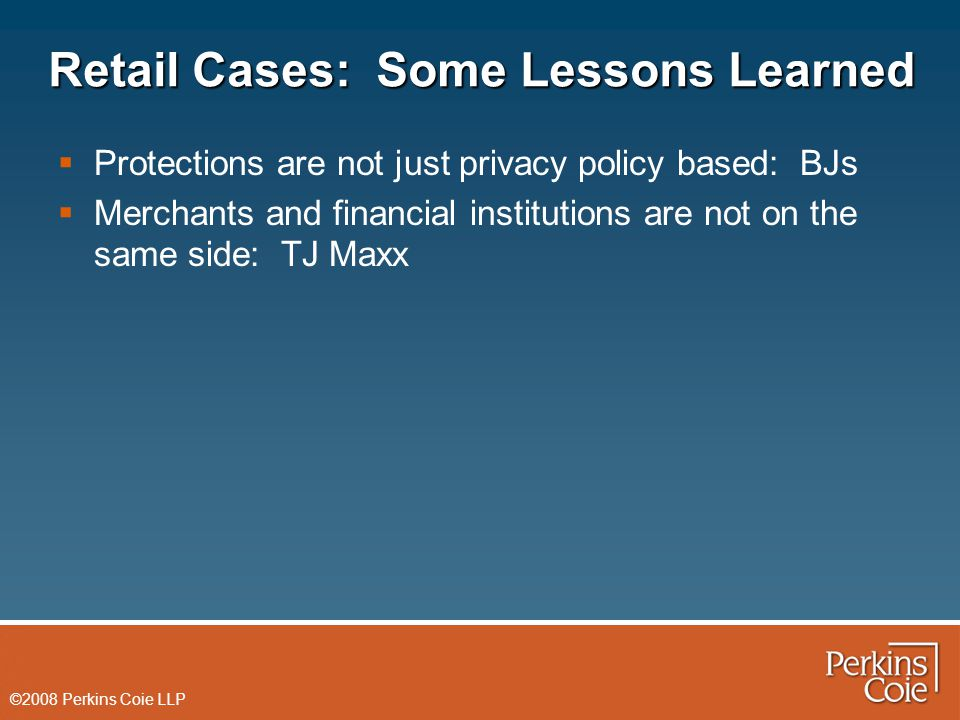©2008 Perkins Coie LLP Retail Cases: Some Lessons Learned  Protections are not just privacy policy based: BJs  Merchants and financial institutions