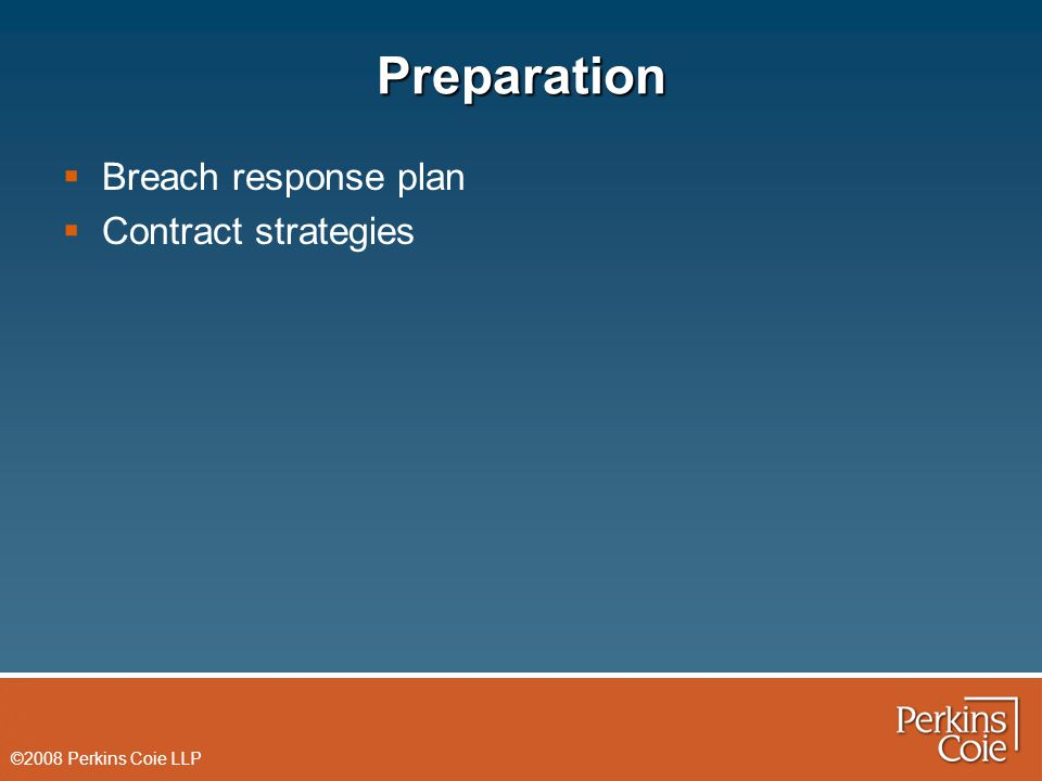 ©2008 Perkins Coie LLP Preparation  Breach response plan  Contract strategies