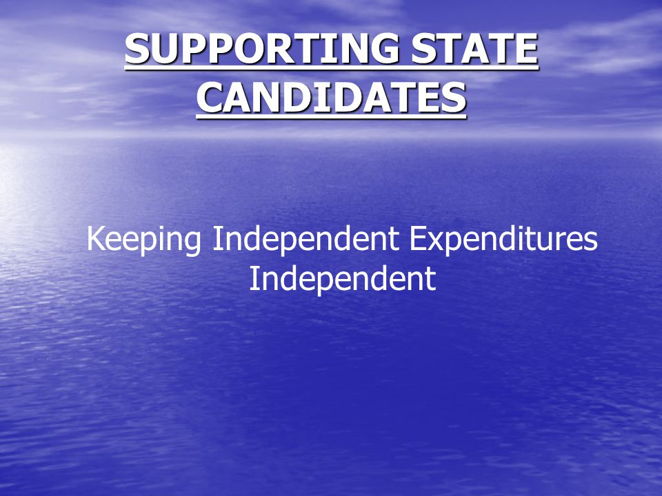 SUPPORTING STATE CANDIDATES Keeping Independent Expenditures Independent