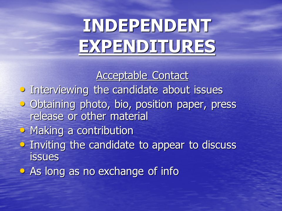 INDEPENDENT EXPENDITURES Acceptable Contact Interviewing the candidate about issues Interviewing the candidate about issues Obtaining photo, bio, position paper, press release or other material Obtaining photo, bio, position paper, press release or other material Making a contribution Making a contribution Inviting the candidate to appear to discuss issues Inviting the candidate to appear to discuss issues As long as no exchange of info As long as no exchange of info