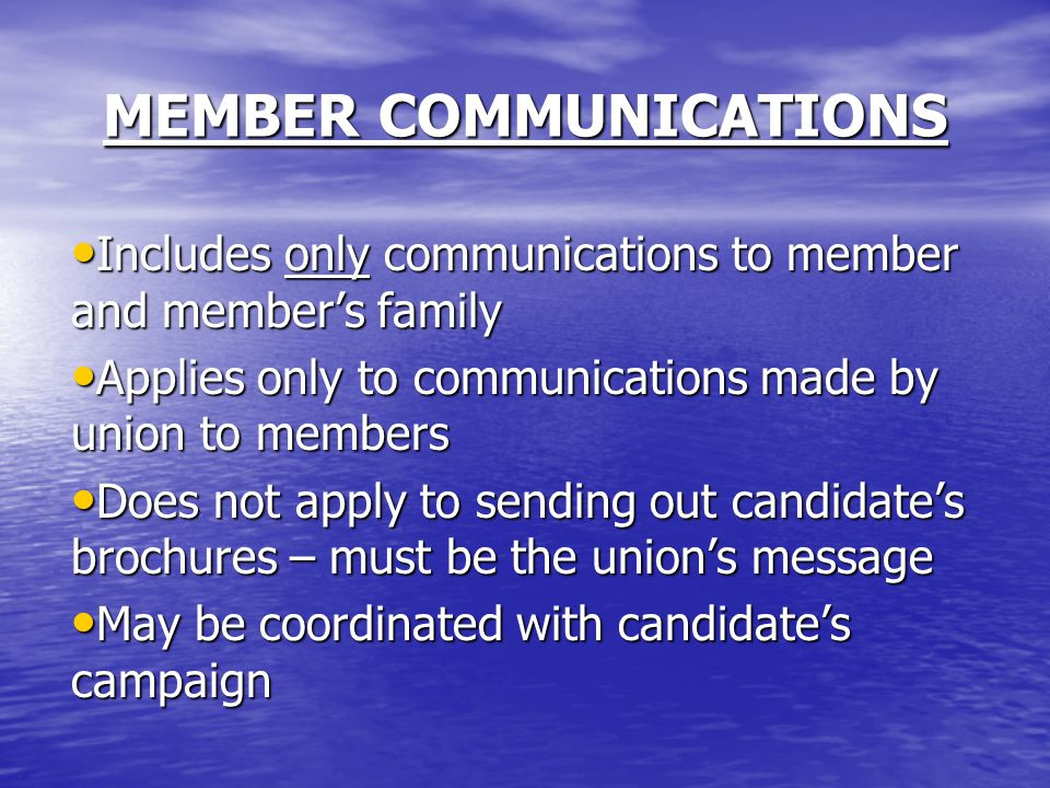 Includes only communications to member and member's family Includes only communications to member and member's family Applies only to communications made by union to members Applies only to communications made by union to members Does not apply to sending out candidate's brochures – must be the union's message Does not apply to sending out candidate's brochures – must be the union's message May be coordinated with candidate's campaign May be coordinated with candidate's campaign