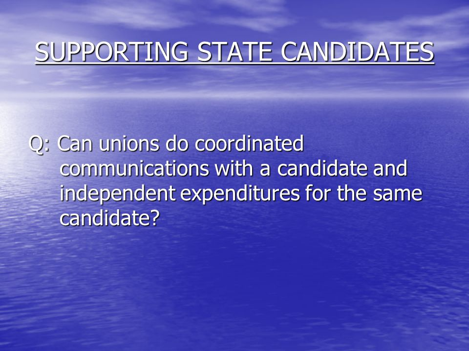 SUPPORTING STATE CANDIDATES Q: Can unions do coordinated communications with a candidate and independent expenditures for the same candidate