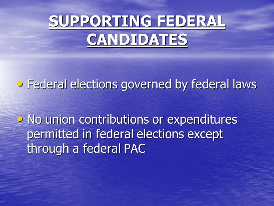 SUPPORTING FEDERAL CANDIDATES Federal elections governed by federal laws Federal elections governed by federal laws No union contributions or expenditures permitted in federal elections except through a federal PAC No union contributions or expenditures permitted in federal elections except through a federal PAC