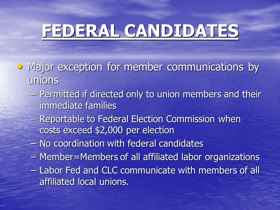 FEDERAL CANDIDATES Major exception for member communications by unions Major exception for member communications by unions –Permitted if directed only to union members and their immediate families –Reportable to Federal Election Commission when costs exceed $2,000 per election –No coordination with federal candidates –Member=Members of all affiliated labor organizations –Labor Fed and CLC communicate with members of all affiliated local unions.