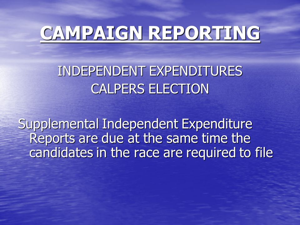 CAMPAIGN REPORTING INDEPENDENT EXPENDITURES CALPERS ELECTION Supplemental Independent Expenditure Reports are due at the same time the candidates in the race are required to file