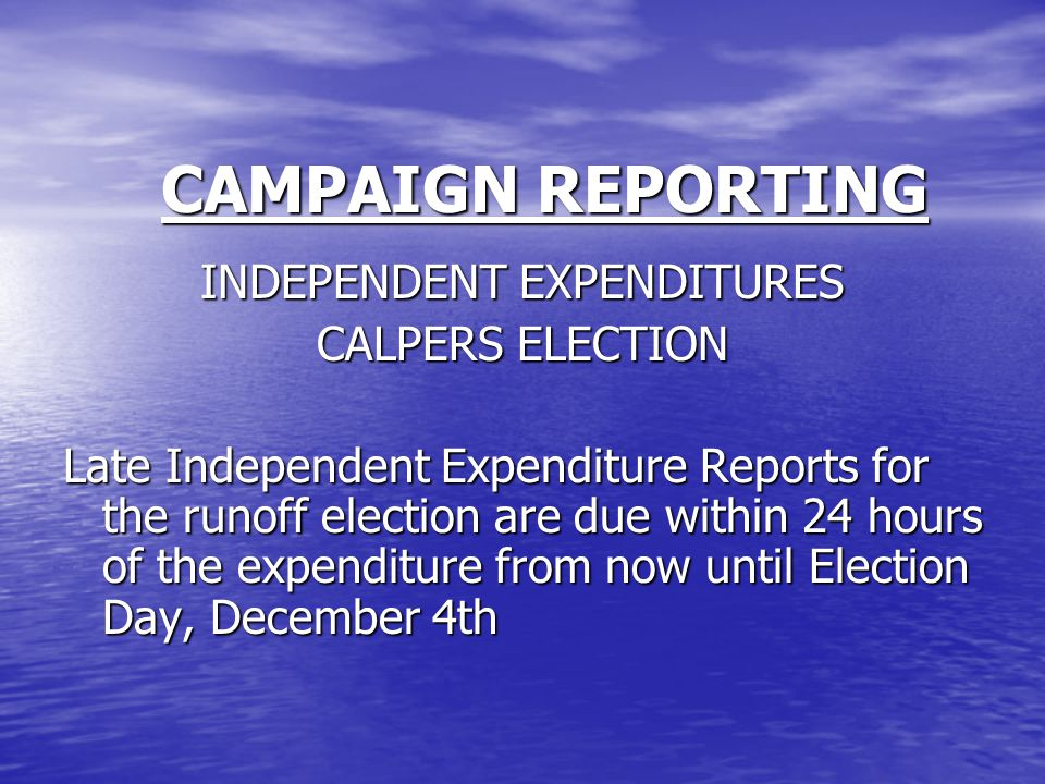 CAMPAIGN REPORTING INDEPENDENT EXPENDITURES CALPERS ELECTION Late Independent Expenditure Reports for the runoff election are due within 24 hours of the expenditure from now until Election Day, December 4th