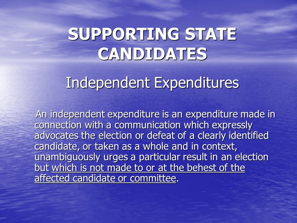 SUPPORTING STATE CANDIDATES Independent Expenditures An independent expenditure is an expenditure made in connection with a communication which expressly advocates the election or defeat of a clearly identified candidate, or taken as a whole and in context, unambiguously urges a particular result in an election but which is not made to or at the behest of the affected candidate or committee.