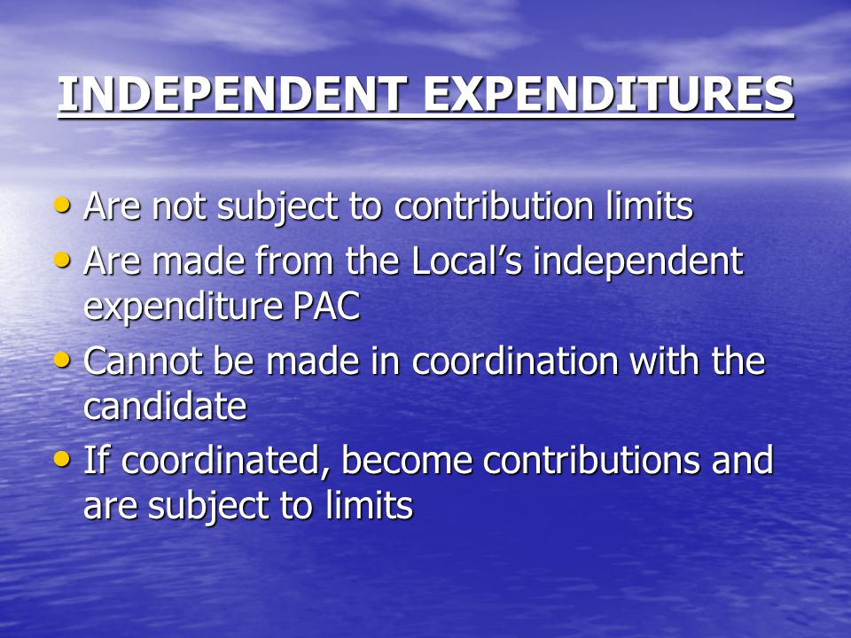 INDEPENDENT EXPENDITURES Are not subject to contribution limits Are not subject to contribution limits Are made from the Local's independent expenditure PAC Are made from the Local's independent expenditure PAC Cannot be made in coordination with the candidate Cannot be made in coordination with the candidate If coordinated, become contributions and are subject to limits If coordinated, become contributions and are subject to limits