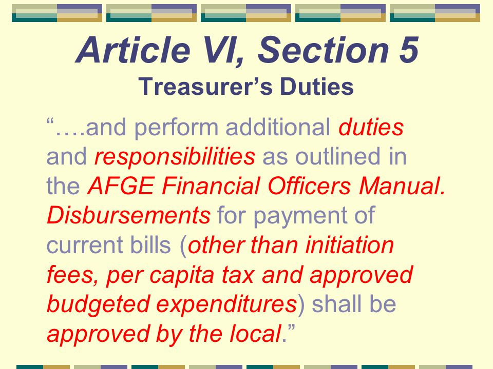 "Article VI, Section 5 Treasurer's Duties ""….and perform additional duties and responsibilities as outlined in the AFGE Financial Officers Manual. Disb"