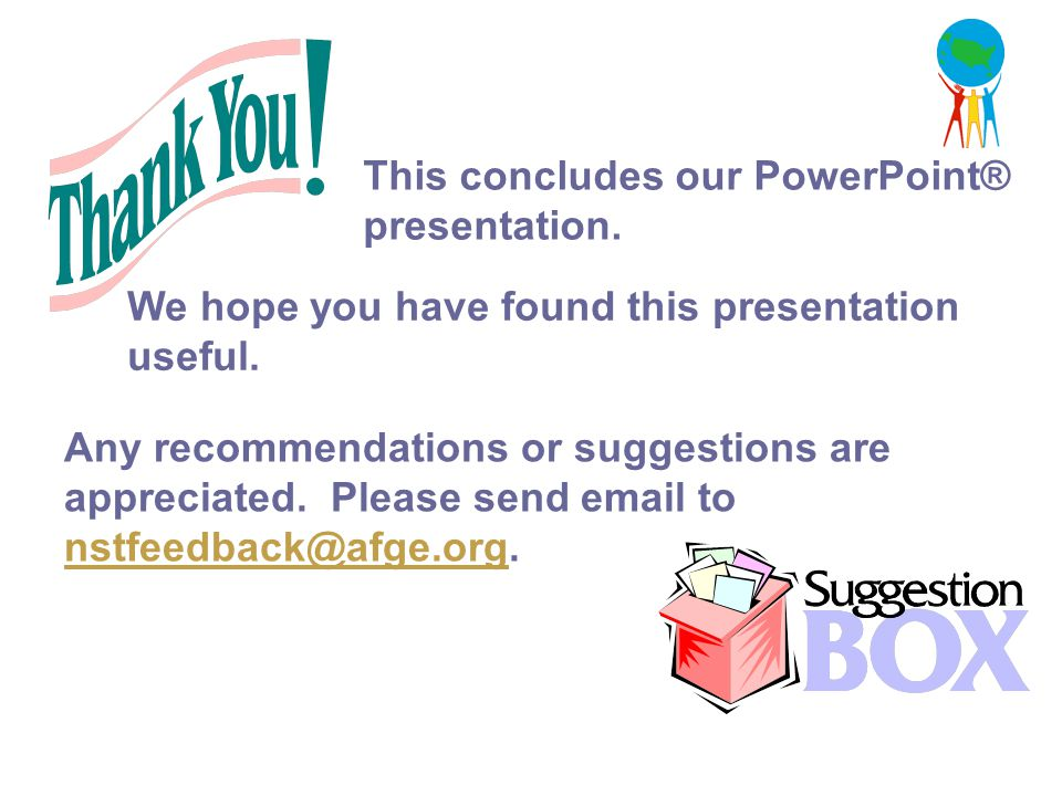 This concludes our PowerPoint® presentation. Any recommendations or suggestions are appreciated. Please send email to nstfeedback@afge.org. nstfeedbac