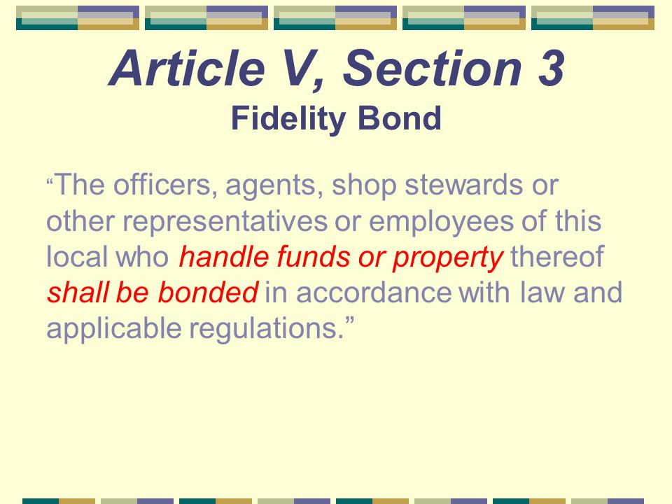 "Article V, Section 3 Fidelity Bond "" The officers, agents, shop stewards or other representatives or employees of this local who handle funds or prope"