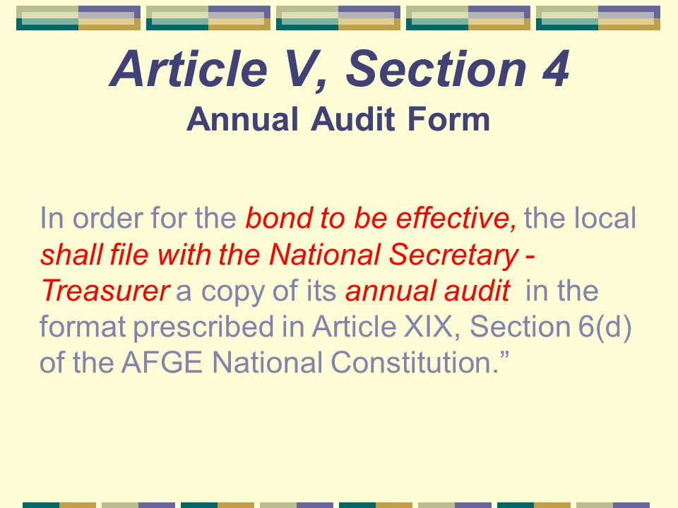 Article V, Section 4 Annual Audit Form In order for the bond to be effective, the local shall file with the National Secretary - Treasurer a copy of i