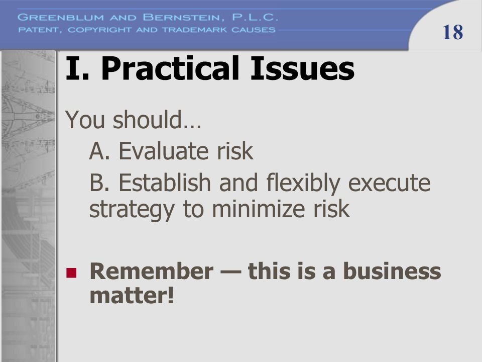 18 I. Practical Issues You should… A. Evaluate risk B. Establish and flexibly execute strategy to minimize risk Remember — this is a business matter!