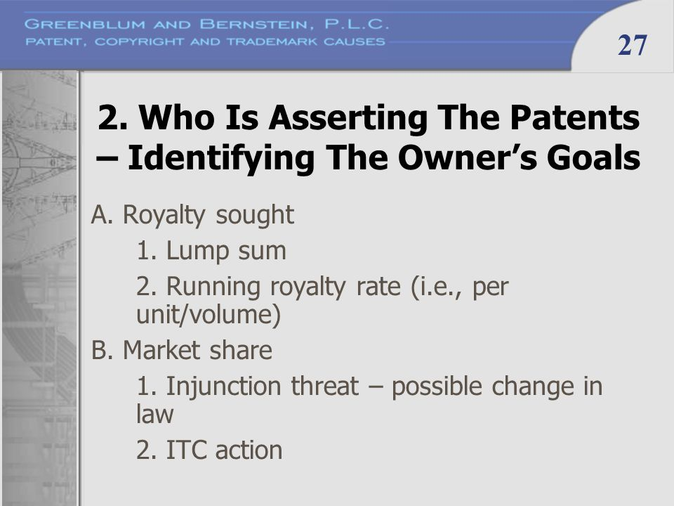 27 2. Who Is Asserting The Patents – Identifying The Owner's Goals A. Royalty sought 1. Lump sum 2. Running royalty rate (i.e., per unit/volume) B. Ma
