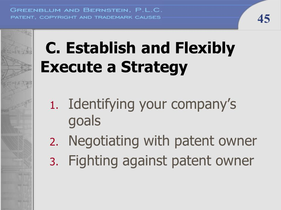 45 C. Establish and Flexibly Execute a Strategy 1. Identifying your company's goals 2. Negotiating with patent owner 3. Fighting against patent owner