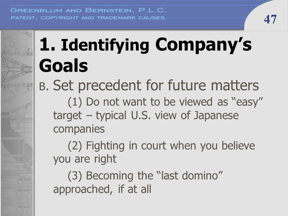 "47 1. Identifying Company's Goals B. Set precedent for future matters (1) Do not want to be viewed as ""easy"" target – typical U.S. view of Japanese co"