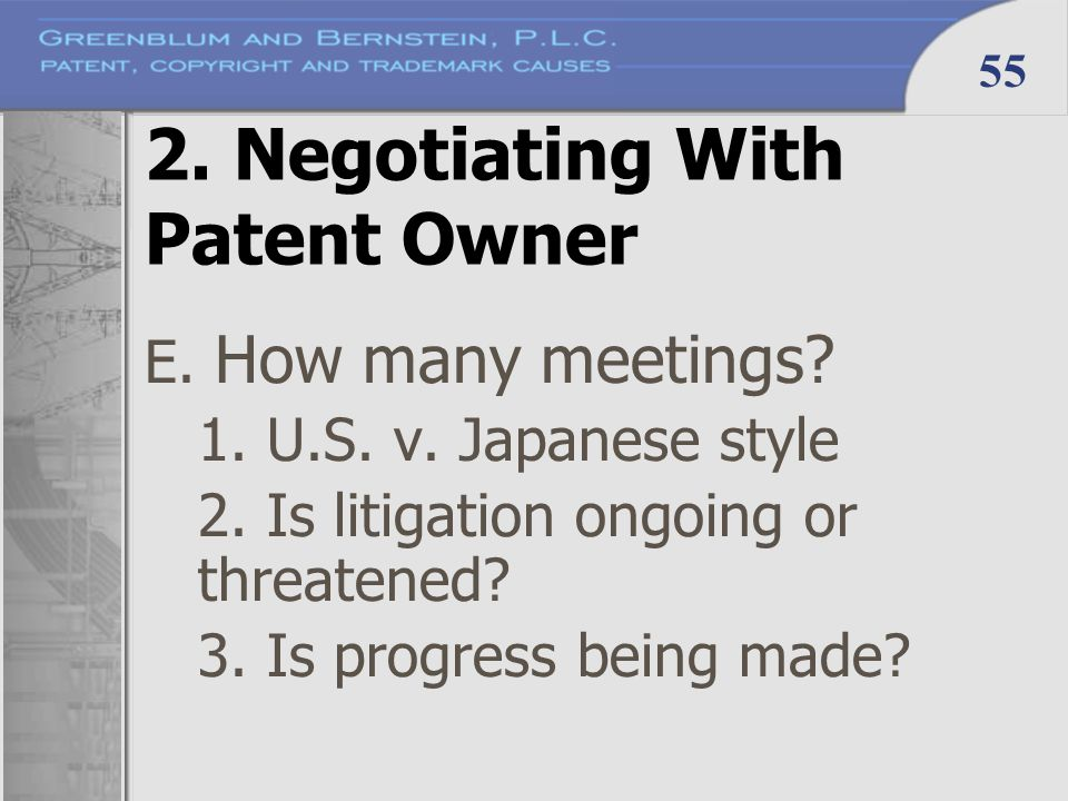 55 2. Negotiating With Patent Owner E. How many meetings? 1. U.S. v. Japanese style 2. Is litigation ongoing or threatened? 3. Is progress being made?