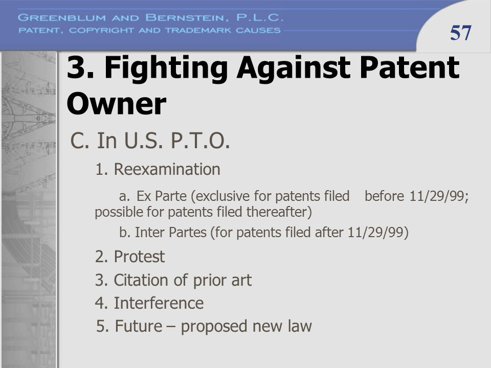 57 3. Fighting Against Patent Owner C. In U.S. P.T.O. 1. Reexamination a. Ex Parte (exclusive for patents filed before 11/29/99; possible for patents
