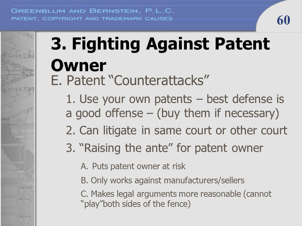 "60 3. Fighting Against Patent Owner E. Patent ""Counterattacks"" 1. Use your own patents – best defense is a good offense – (buy them if necessary) 2. C"