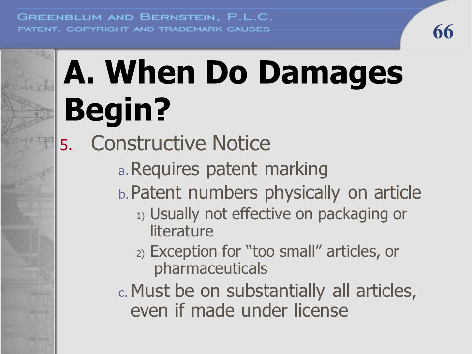66 A. When Do Damages Begin? 5. Constructive Notice a. Requires patent marking b. Patent numbers physically on article 1) Usually not effective on pac