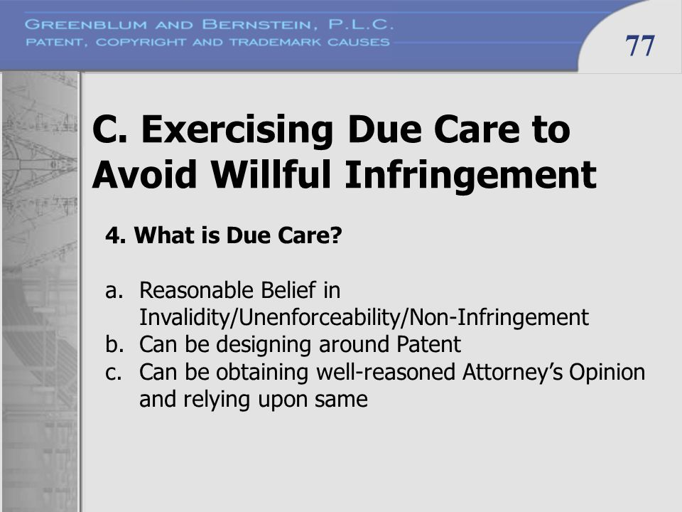77 C. Exercising Due Care to Avoid Willful Infringement 4. What is Due Care? a.Reasonable Belief in Invalidity/Unenforceability/Non-Infringement b.Can