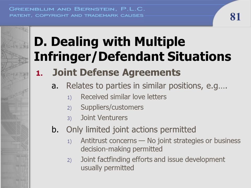 81 D. Dealing with Multiple Infringer/Defendant Situations 1. Joint Defense Agreements a.Relates to parties in similar positions, e.g…. 1) Received si