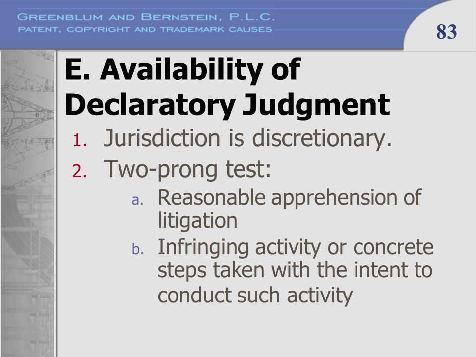 83 E. Availability of Declaratory Judgment 1. Jurisdiction is discretionary. 2. Two-prong test: a. Reasonable apprehension of litigation b. Infringing
