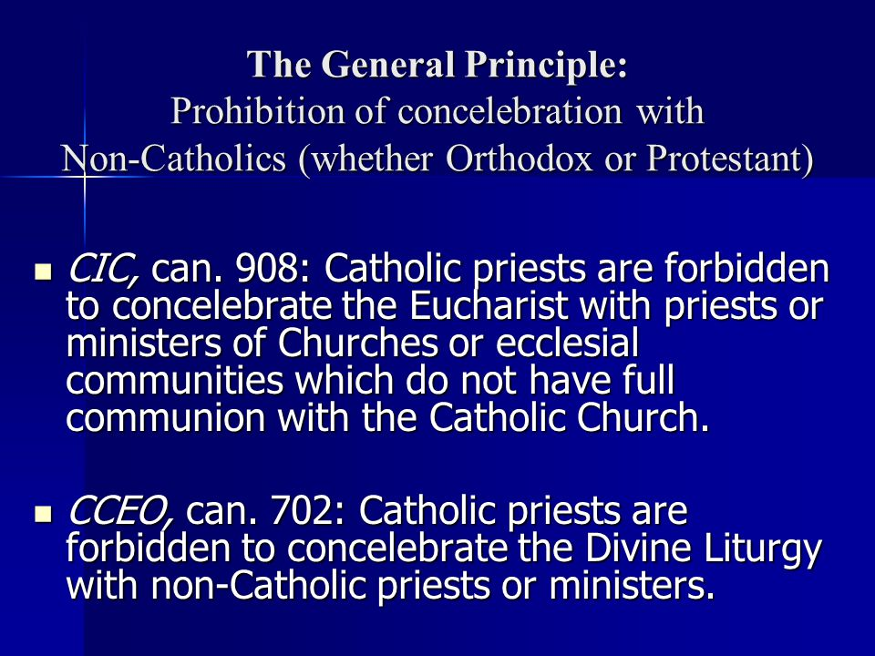 The General Principle: Prohibition of concelebration with Non-Catholics (whether Orthodox or Protestant) CIC, can.